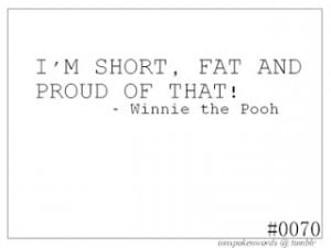 Sorry Pooh Bear! I may be short...and I may be fat...but I am most ...