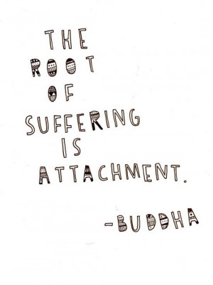 The root suffering is attachment.