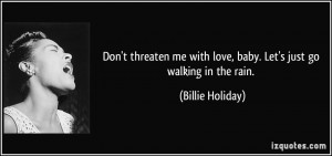 Don't threaten me with love, baby. Let's just go walking in the rain ...