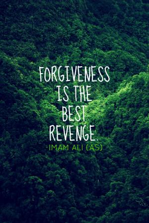 FORGIVENESS IS THE BEST REVENGE. -Imam Ali (AS)