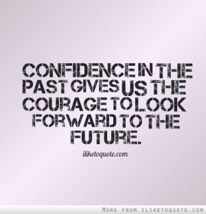 ... Gives Us The Courage To Look Forward To The Future - Courage Quote