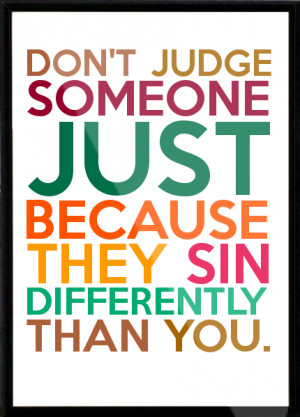 DON'T JUDGE SOMEONE JUST BECAUSE THEY SIN DIFFERENTLY THAN YOU. Framed ...