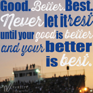 Good. Better. Best. Never let it rest until your good is better and ...