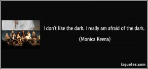 don't like the dark. I really am afraid of the dark. - Monica Keena