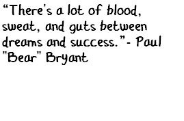 Paul Bear Bryant quote on the recipe for success: blood, sweat, and ...