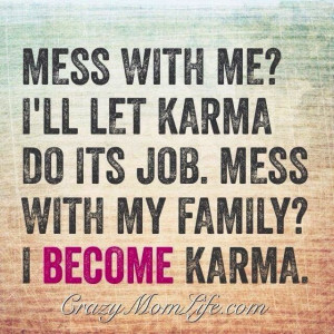 mess with me i ll let karma do its job mess with my family i become ...