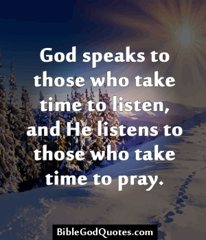 ... take time to listen, and He listens to those who take time to pray