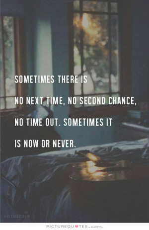... there is not next time, no second chance, no time out. Sometimes it