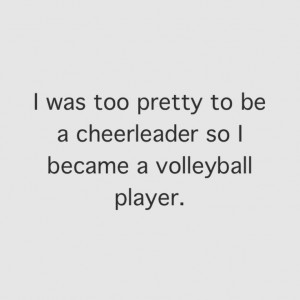 ... cheerleader so I became a volleyball player. oh yeah! #Volley quotes