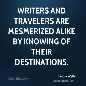 Eudora Welty - Writers and travelers are mesmerized alike by knowing ...