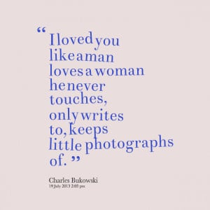 Quotes Picture: i loved you like a man loves a woman he never touches ...