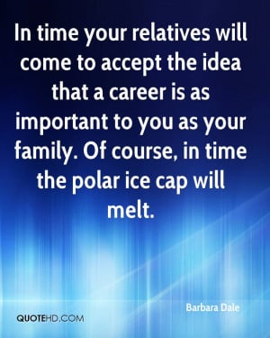 In time your relatives will come to accept the idea that a career is ...