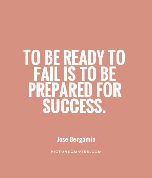 To be ready to fail is to be prepared for success Picture Quote #1