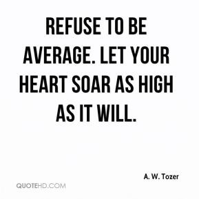 aiden wilson tozer quotes refuse to be average let your heart soar as ...