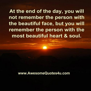 ... you will remember the person with the most beautiful heart and soul