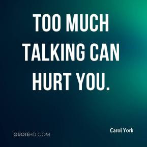 Carol York - Too much talking can hurt you.