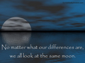 ... no matter what our differences are we all look at the same moon