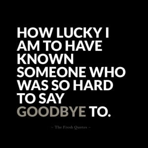 ... lucky I am to have known someone who was so hard to say goodbye to