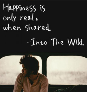 happiness is only real, when shared. - Into the wild