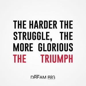 ... the struggle, the more glorious the triumph #dreambig #success #quotes