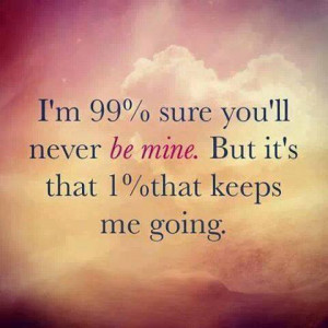 99% sure you'll never be mine…