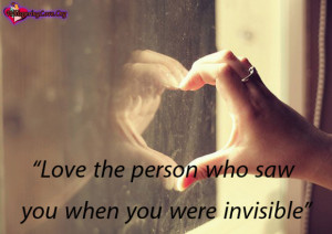Love the person who saw you when you were invisible.