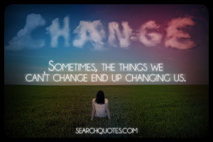 Sometimes, the things we can't change end up changing us.