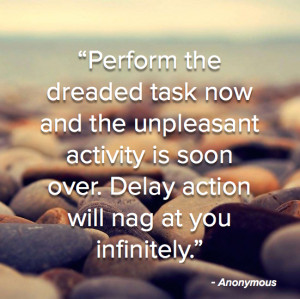 Perform the dreaded task now and the unpleasant activity is soon over ...