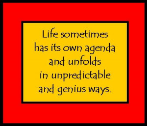 Life sometimes has its own agenda...