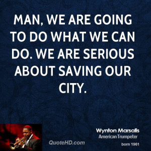 Man, we are going to do what we can do. We are serious about saving ...