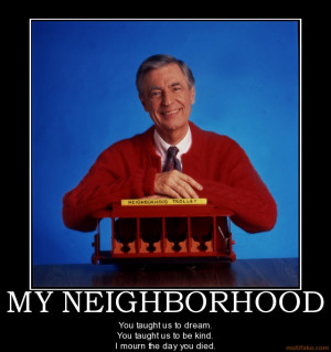 my-neighborhood-mr-rogers-fred-rogers-neighbors-died-demotivational ...