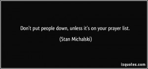 Don't put people down, unless it's on your prayer list. - Stan ...