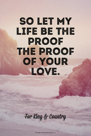 ... are here: Home › Quotes › Proof of your love- For King and Country