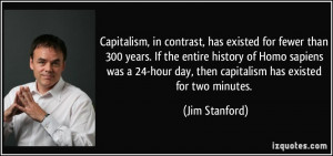Capitalism, in contrast, has existed for fewer than 300 years. If the ...