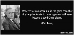 Whoever sees no other aim in the game than that of giving checkmate to ...