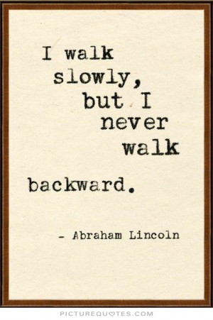 walk slowly, but I never walk backward Picture Quote #1