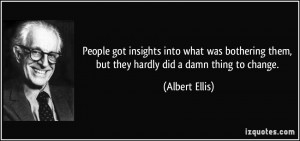... them, but they hardly did a damn thing to change. - Albert Ellis