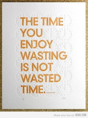 The time you enjoy wasting is not wasted time - Bertrand Russell