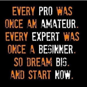 ... . Every expert was once a beginner. So dream big. And start now