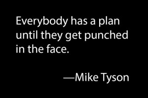 Everybody has a plan until they get punched in the face. —Mike Tyson ...