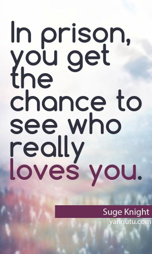 In prison, you get the chance to see who really loves you, ~ Suge ...