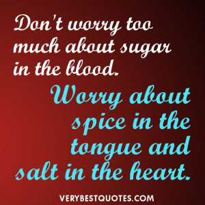 Don't worry too much about sugar in the blood. Worry about spice in ...