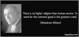 is no higher religion than human service. To work for the common good ...