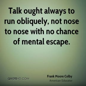 Talk ought always to run obliquely, not nose to nose with no chance of ...