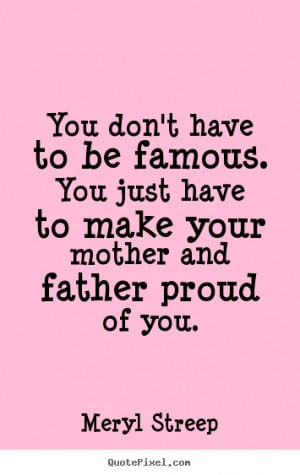 You Don't Have To Be Famous. You Just Have To Make Your Mother And ...