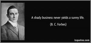 shady business never yields a sunny life. - B. C. Forbes