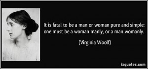 It is fatal to be a man or woman pure and simple: one must be a woman ...