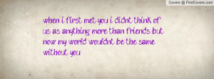 when i first met you i didnt think of us as anything more than friends ...