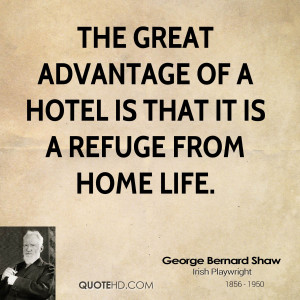 The great advantage of a hotel is that it is a refuge from home life.