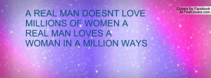 REAL MAN DOESNT LOVE MILLIONS OF WOMEN A REAL MAN LOVES A WOMAN IN A ...